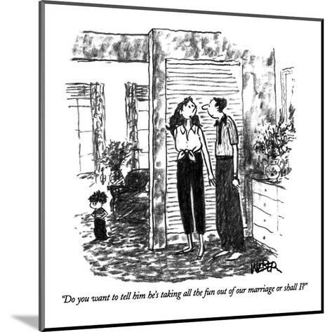 """""""Do you want to tell him he's taking all the fun out of our marriage or sh?"""" - New Yorker Cartoon-Robert Weber-Mounted Premium Giclee Print"""