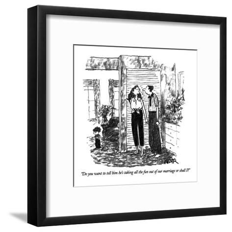 """""""Do you want to tell him he's taking all the fun out of our marriage or sh?"""" - New Yorker Cartoon-Robert Weber-Framed Art Print"""
