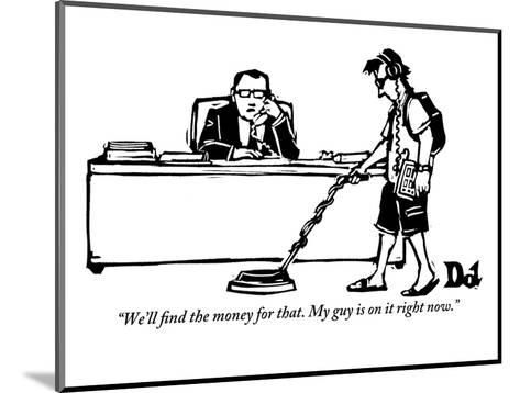 """""""We'll find the money for that. My guy is on it right now."""" - New Yorker Cartoon-Drew Dernavich-Mounted Premium Giclee Print"""