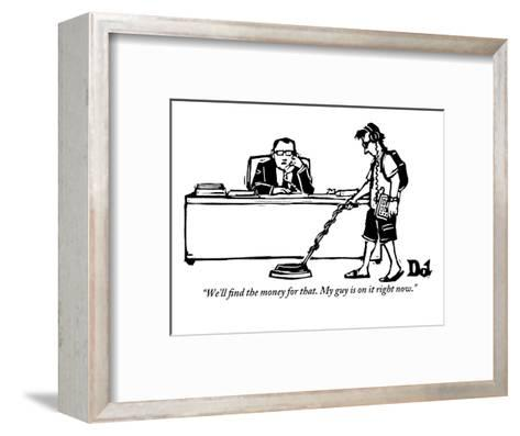 """""""We'll find the money for that. My guy is on it right now."""" - New Yorker Cartoon-Drew Dernavich-Framed Art Print"""