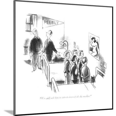 """We can't ask him to take it down if it's his mother."" - New Yorker Cartoon-Ned Hilton-Mounted Premium Giclee Print"