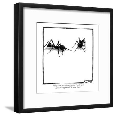 """""""They never told us what carrying twenty times our own weight would do to ?"""" - New Yorker Cartoon-Matthew Diffee-Framed Art Print"""