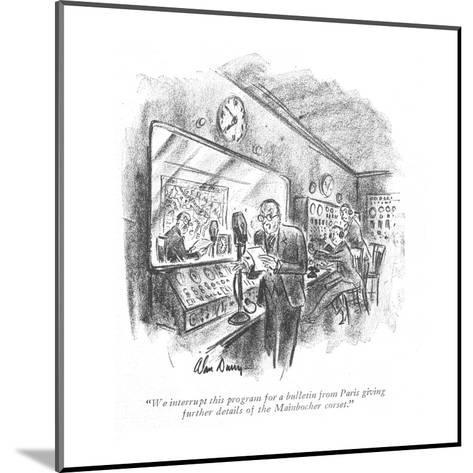 """""""We interrupt this program for a bulletin from Paris giving further detail?"""" - New Yorker Cartoon-Alan Dunn-Mounted Premium Giclee Print"""