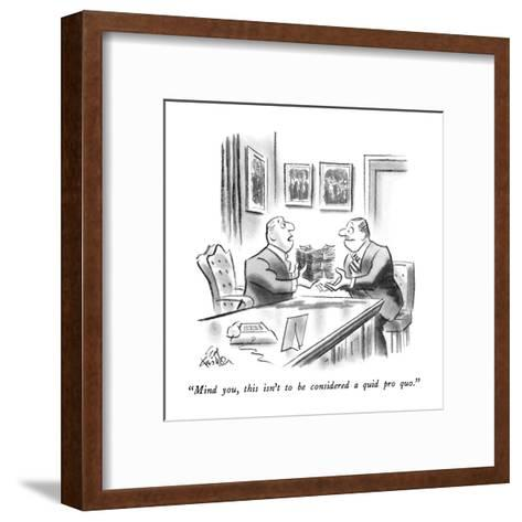 """""""Mind you, this isn't to be considered a quid pro quo."""" - New Yorker Cartoon-Ed Fisher-Framed Art Print"""