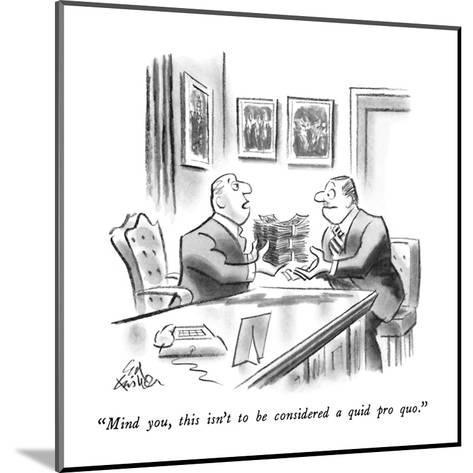 """""""Mind you, this isn't to be considered a quid pro quo."""" - New Yorker Cartoon-Ed Fisher-Mounted Premium Giclee Print"""