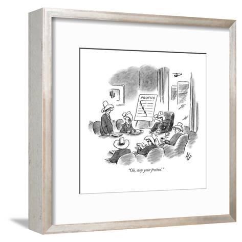"""Oh, stop your frettin'."" - New Yorker Cartoon-Frank Cotham-Framed Art Print"