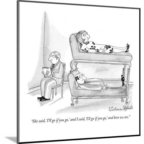 """""""She said, 'I'll go if you go,' and I said, 'I'll go if you go,' and here ?"""" - New Yorker Cartoon-Victoria Roberts-Mounted Premium Giclee Print"""