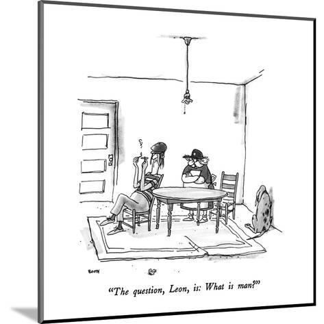 """The question, Leon, is: What is man?"" - New Yorker Cartoon-George Booth-Mounted Premium Giclee Print"