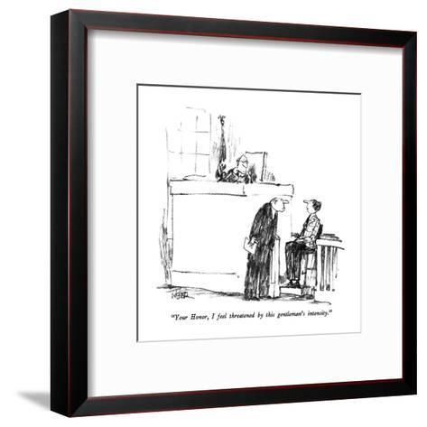 """Your Honor, I feel threatened by this gentleman's intensity."" - New Yorker Cartoon-Robert Weber-Framed Art Print"