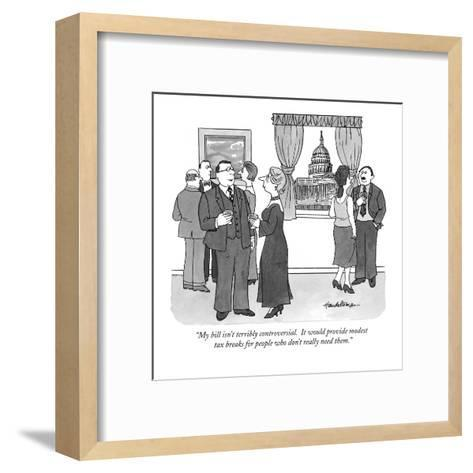 """My bill isn't terribly controversial.  It would provide modest tax breaks?"" - New Yorker Cartoon-J.B. Handelsman-Framed Art Print"
