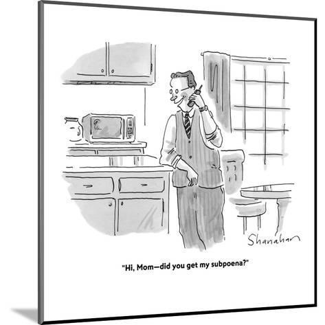 """Hi, Mom?did you get my subpoena?"" - Cartoon-Danny Shanahan-Mounted Premium Giclee Print"
