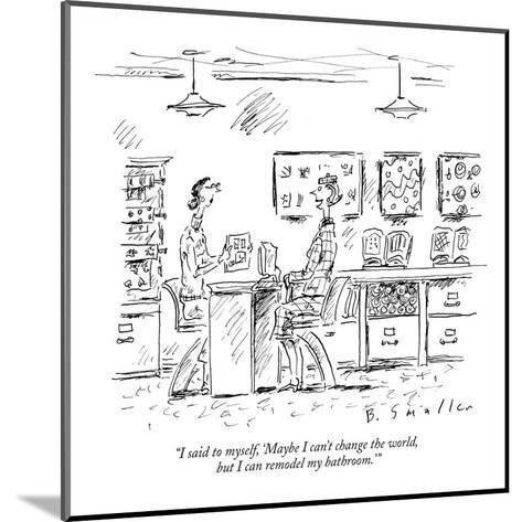"""I said to myself, 'Maybe I can't change the world, but I can remodel my b?"" - New Yorker Cartoon-Barbara Smaller-Mounted Premium Giclee Print"