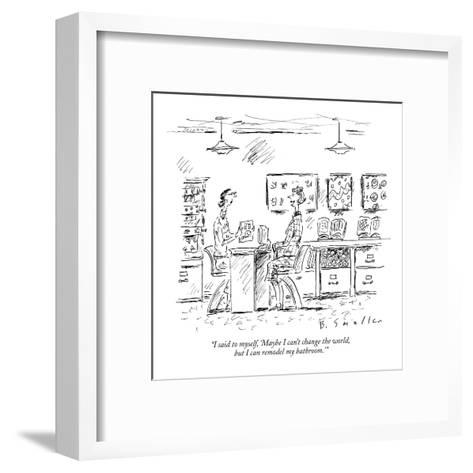 """I said to myself, 'Maybe I can't change the world, but I can remodel my b?"" - New Yorker Cartoon-Barbara Smaller-Framed Art Print"