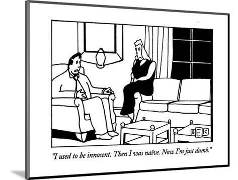 """""""I used to be innocent. Then I was naive. Now I'm just dumb."""" - New Yorker Cartoon-Bruce Eric Kaplan-Mounted Premium Giclee Print"""