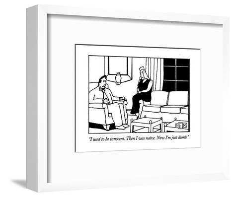 """""""I used to be innocent. Then I was naive. Now I'm just dumb."""" - New Yorker Cartoon-Bruce Eric Kaplan-Framed Art Print"""