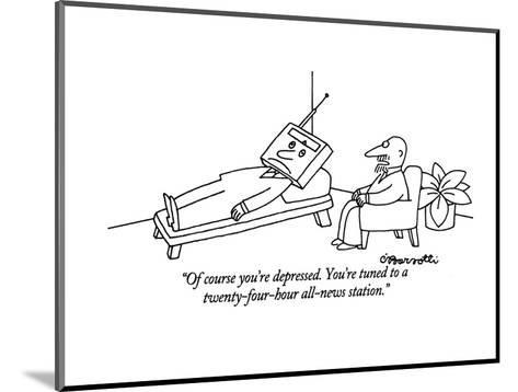 """Of course you're depressed. You're tuned to a twenty-four-hour all-news s?"" - New Yorker Cartoon-Charles Barsotti-Mounted Premium Giclee Print"