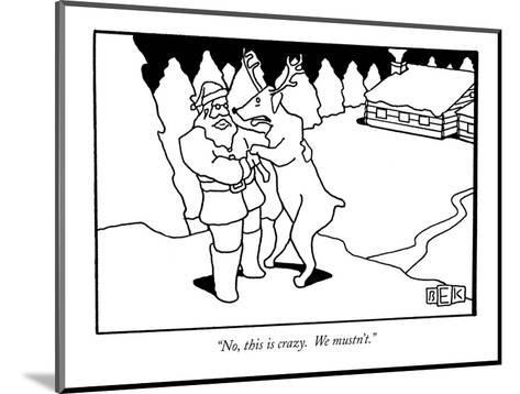 """""""No, this is crazy.  We mustn't."""" - New Yorker Cartoon-Bruce Eric Kaplan-Mounted Premium Giclee Print"""