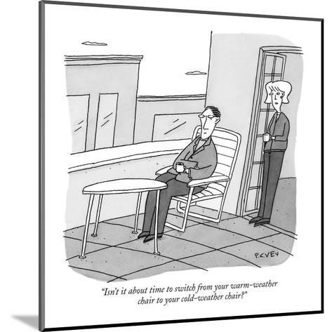 """Isn't it about time to switch from your warm-weather chair to your cold-w?"" - New Yorker Cartoon-Peter C. Vey-Mounted Premium Giclee Print"