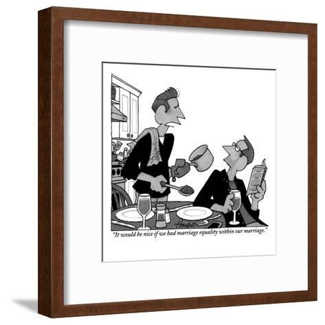 """""""It would be nice if we had marriage equality within our marriage."""" - New Yorker Cartoon-William Haefeli-Framed Art Print"""