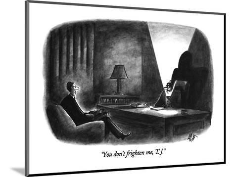 """""""You don't frighten me, T.J."""" - New Yorker Cartoon-Frank Cotham-Mounted Premium Giclee Print"""
