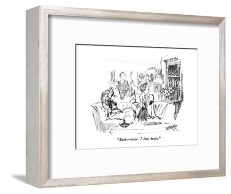 """Books?wow.  I love books."" - New Yorker Cartoon-Robert Weber-Framed Art Print"