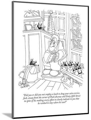 """Did you or did you not employ a leash to drag your cairn terrier, Jack, ?"" - New Yorker Cartoon-Gahan Wilson-Mounted Premium Giclee Print"