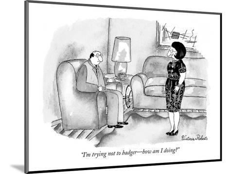 """""""I'm trying not to badger?how am I doing?"""" - New Yorker Cartoon-Victoria Roberts-Mounted Premium Giclee Print"""