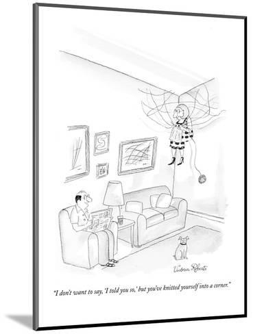 """""""I don't want to say, 'I told you so,' but you've knitted yourself into a ?"""" - New Yorker Cartoon-Victoria Roberts-Mounted Premium Giclee Print"""