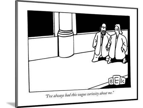 """""""I've always had this vague curiosity about me."""" - New Yorker Cartoon-Bruce Eric Kaplan-Mounted Premium Giclee Print"""