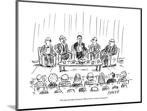 """""""The subject of tonight's discussion is: why are there no women on this pa?"""" - New Yorker Cartoon-David Sipress-Mounted Premium Giclee Print"""