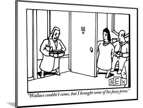 """""""Wallace couldn't come, but I brought some of his fussy prose."""" - New Yorker Cartoon-Bruce Eric Kaplan-Mounted Premium Giclee Print"""