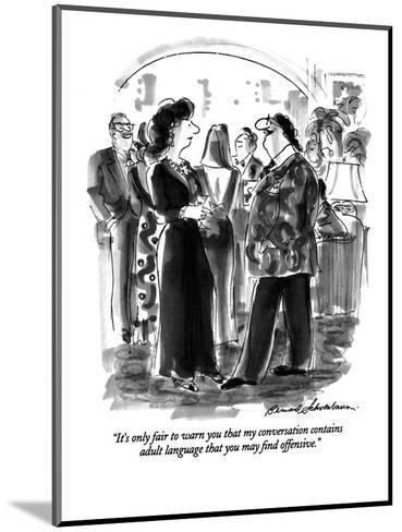 """It's only fair to warn you that my conversation contains adult language t?"" - New Yorker Cartoon-Bernard Schoenbaum-Mounted Premium Giclee Print"