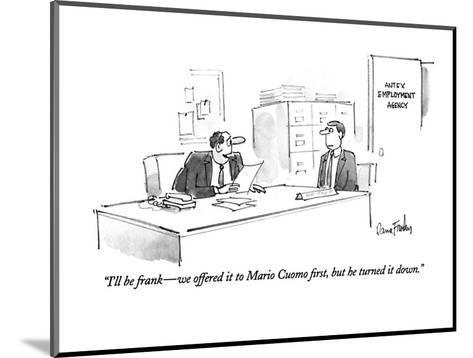 """""""I'll be frank?we offered it to Mario Cuomo first, but he turned it down."""" - New Yorker Cartoon-Dana Fradon-Mounted Premium Giclee Print"""