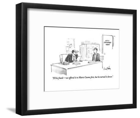 """""""I'll be frank?we offered it to Mario Cuomo first, but he turned it down."""" - New Yorker Cartoon-Dana Fradon-Framed Art Print"""