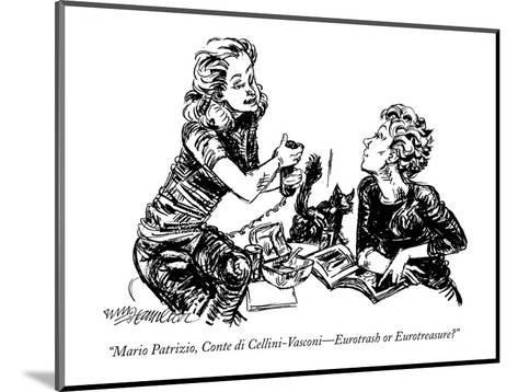"""""""Mario Patrizio, Conte di Cellini-Vasconi?Eurotrash or Eurotreasure?"""" - New Yorker Cartoon-William Hamilton-Mounted Premium Giclee Print"""