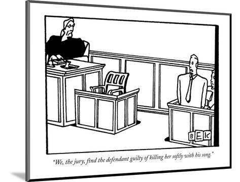 """""""We, the jury, find the defendant guilty of killing her softly with his so?"""" - New Yorker Cartoon-Bruce Eric Kaplan-Mounted Premium Giclee Print"""