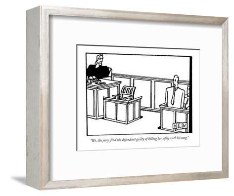 """""""We, the jury, find the defendant guilty of killing her softly with his so?"""" - New Yorker Cartoon-Bruce Eric Kaplan-Framed Art Print"""