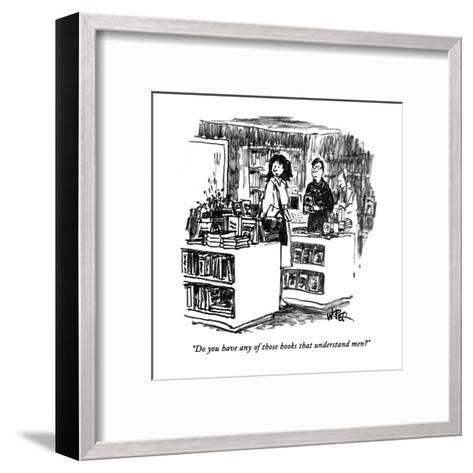 """Do you have any of those books that understand men?"" - New Yorker Cartoon-Robert Weber-Framed Art Print"