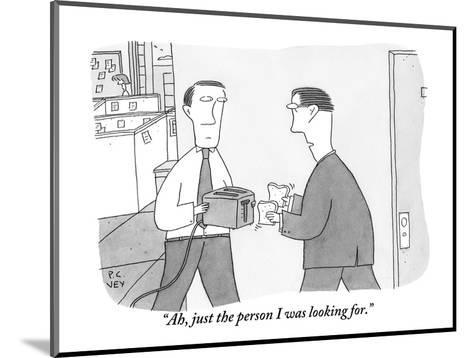 """""""Ah, just the person I was looking for."""" - New Yorker Cartoon-Peter C. Vey-Mounted Premium Giclee Print"""
