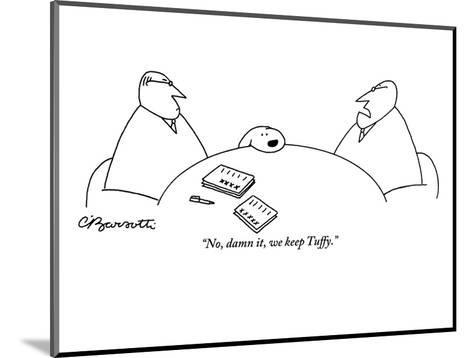 """No, damn it, we keep Tuffy."" - New Yorker Cartoon-Charles Barsotti-Mounted Premium Giclee Print"