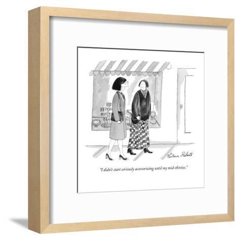 """I didn't start seriously accessorizing until my mid-thirties."" - New Yorker Cartoon-Victoria Roberts-Framed Art Print"