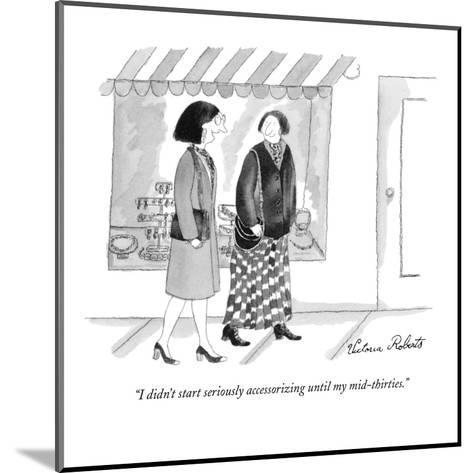 """""""I didn't start seriously accessorizing until my mid-thirties."""" - New Yorker Cartoon-Victoria Roberts-Mounted Premium Giclee Print"""