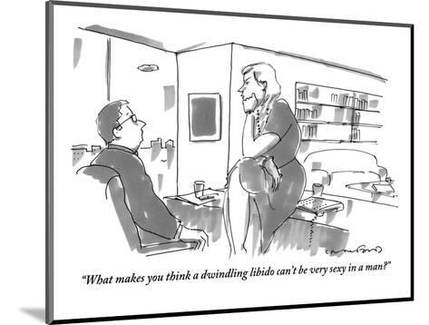 """""""What makes you think a dwindling libido can't be very sexy in a man?"""" - New Yorker Cartoon-Michael Crawford-Mounted Premium Giclee Print"""