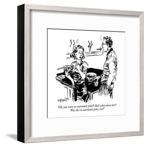 """""""Oh, you were on automatic pilot?  And what about her?  Was she on automat?"""" - New Yorker Cartoon-William Hamilton-Framed Art Print"""
