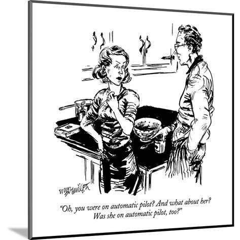 """""""Oh, you were on automatic pilot?  And what about her?  Was she on automat?"""" - New Yorker Cartoon-William Hamilton-Mounted Premium Giclee Print"""
