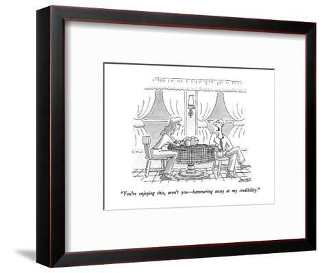 """""""You're enjoying this, aren't you?hammering away at my credibility."""" - New Yorker Cartoon-Jack Ziegler-Framed Art Print"""