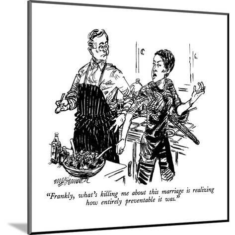 """""""Frankly, what's killing me about this marriage is realizing how entirely ?"""" - New Yorker Cartoon-William Hamilton-Mounted Premium Giclee Print"""
