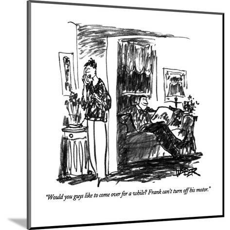"""""""Would you guys like to come over for a while?  Frank can't turn off his m?"""" - New Yorker Cartoon-Robert Weber-Mounted Premium Giclee Print"""
