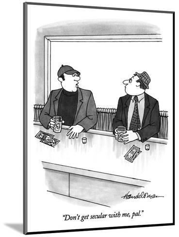 """Don't get secular with me, pal."" - New Yorker Cartoon-J.B. Handelsman-Mounted Premium Giclee Print"