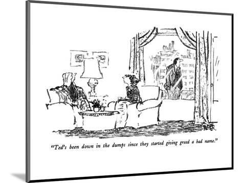 """""""Ted's been down in the dumps since they started giving greed a bad name."""" - New Yorker Cartoon-Robert Weber-Mounted Premium Giclee Print"""